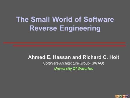 The Small World of Software Reverse Engineering Ahmed E. Hassan and Richard C. Holt SoftWare Architecture Group (SWAG) University Of Waterloo.