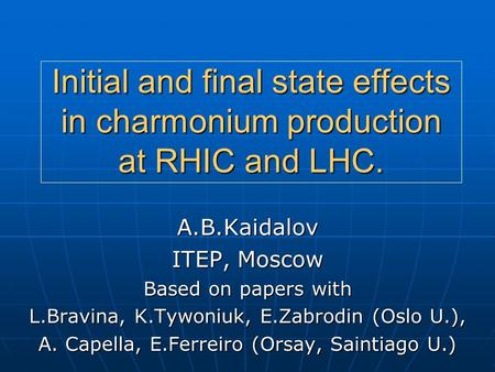 Initial and final state effects in charmonium production at RHIC and LHC. A.B.Kaidalov ITEP, Moscow Based on papers with L.Bravina, K.Tywoniuk, E.Zabrodin.