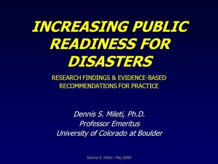 INCREASING PUBLIC READINESS FOR DISASTERS RESEARCH FINDINGS & EVIDENCE-BASED RECOMMENDATIONS FOR PRACTICE Dennis S. Mileti, Ph.D. Professor Emeritus University.