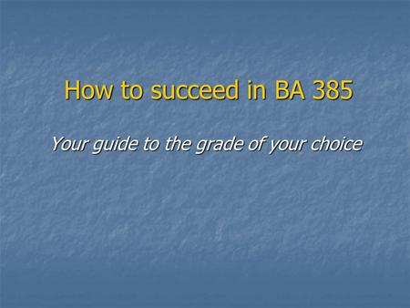 How to succeed in BA 385 Your guide to the grade of your choice.