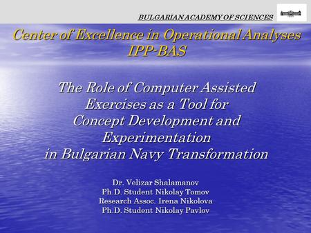 The Role of Computer Assisted Exercises as a Tool for Concept Development and Experimentation in Bulgarian Navy Transformation Dr. Velizar Shalamanov Ph.D.