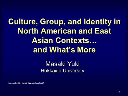 1 Culture, Group, and Identity in North American and East Asian Contexts… and What's More Masaki Yuki Hokkaido University Hokkaido-Illinois Joint Workshop.