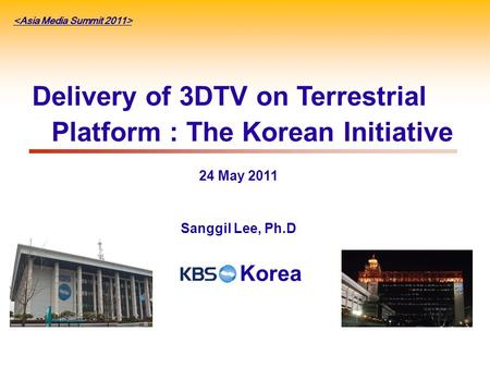 Delivery of 3DTV on Terrestrial Platform : The Korean Initiative 24 May 2011 Sanggil Lee, Ph.D Korea.