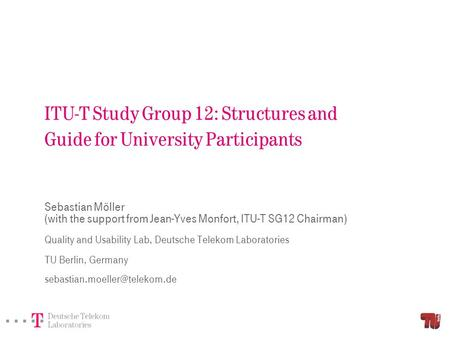 ITU-T Study Group 12: Structures and Guide for University Participants Sebastian Möller (with the support from Jean-Yves Monfort, ITU-T SG12 Chairman)