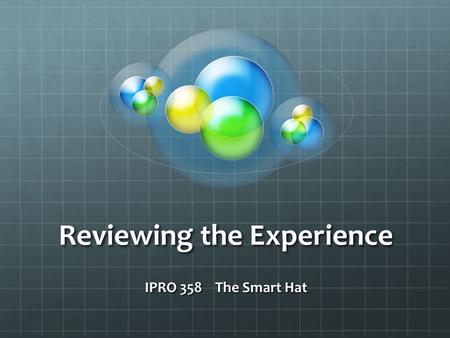 Reviewing the Experience IPRO 358 The Smart Hat. Thank you and congratulations! Prof. McKinney and I (Robert Babbin) acknowledge all of you for your participation.