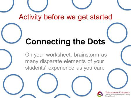 Connecting the Dots On your worksheet, brainstorm as many disparate elements of your students' experience as you can. Activity before we get started.