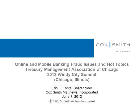 Online and Mobile Banking Fraud Issues and Hot Topics Treasury Management Association of Chicago 2012 Windy City Summit (Chicago, Illinois) Erin F. Fonté,