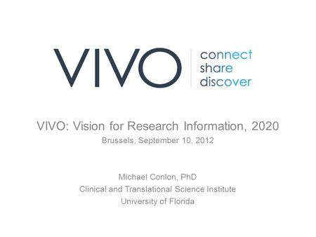 VIVO: Vision for Research Information, 2020 Brussels, September 10, 2012 Michael Conlon, PhD Clinical and Translational Science Institute University of.