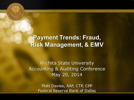 Payment Trends: Fraud, Risk Management, & EMV Wichita State University Accounting & Auditing Conference May 20, 2014 Matt Davies, AAP, CTP, CPP Federal.