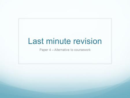 Last minute revision Paper 4 – Alternative to coursework.