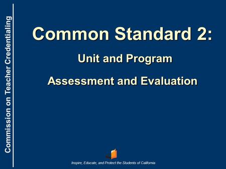 Commission on Teacher Credentialing Inspire, Educate, and Protect the Students of California Commission on Teacher Credentialing Common Standard 2: Unit.