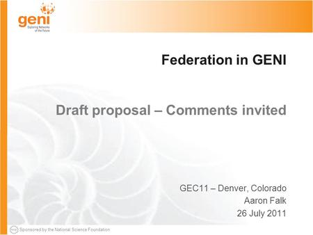 Sponsored by the National Science Foundation Federation in GENI Draft proposal – Comments invited GEC11 – Denver, Colorado Aaron Falk 26 July 2011.