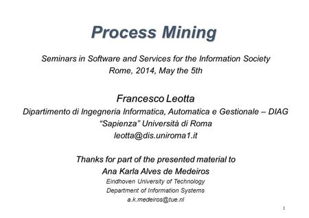 1 Process Mining Seminars in Software and Services for the Information Society Rome, 2014, May the 5th Francesco Leotta Dipartimento di Ingegneria Informatica,