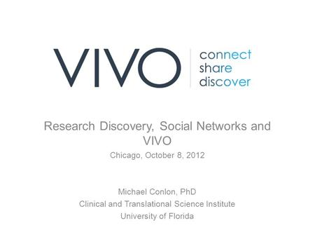 Research Discovery, Social Networks and VIVO Chicago, October 8, 2012 Michael Conlon, PhD Clinical and Translational Science Institute University of Florida.