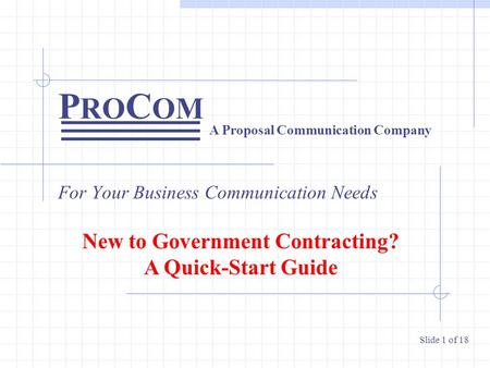 P RO C OM For Your Business Communication Needs A Proposal Communication Company Slide 1 of 18 New to Government Contracting? A Quick-Start Guide.