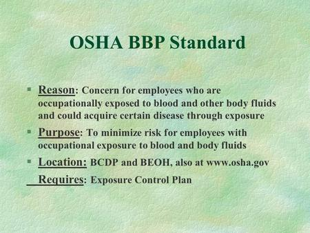 OSHA BBP Standard §Reason : Concern for employees who are occupationally exposed to blood and other body fluids and could acquire certain disease through.