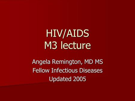 HIV/AIDS M3 lecture Angela Remington, MD MS Fellow Infectious Diseases Updated 2005.