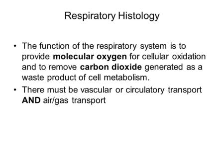 Respiratory Histology The function of the respiratory system is to provide molecular oxygen for cellular oxidation and to remove carbon dioxide generated.
