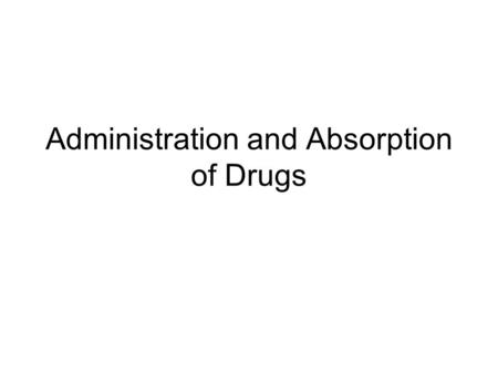 Administration and Absorption of Drugs. Factors that effect the action of a drug 1.Rate of accumulation at its site of action 2.Concentration of the drug.