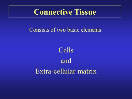 Connective Tissue Consists of two basic elements: Cells and Extra-cellular matrix.