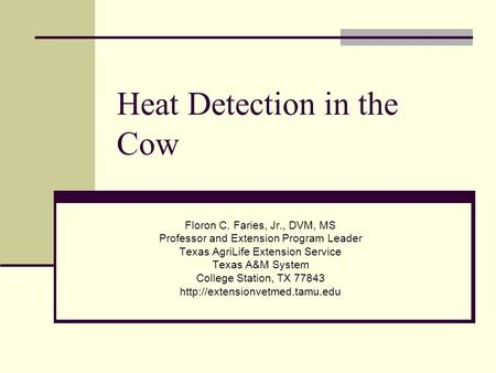 Heat Detection in the Cow Floron C. Faries, Jr., DVM, MS Professor and Extension Program Leader Texas AgriLife Extension Service Texas A&M System College.