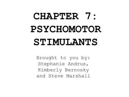 CHAPTER 7: PSYCHOMOTOR STIMULANTS Brought to you by: Stephanie Andrus, Kimberly Bernosky and Steve Marshall.
