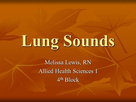 Lung Sounds Melissa Lewis, RN Allied Health Sciences I 4 th Block.
