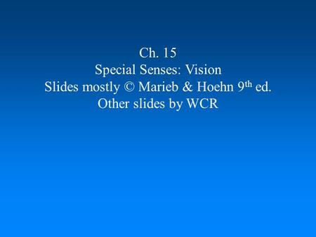Ch. 15 Special Senses: Vision Slides mostly © Marieb & Hoehn 9 th ed. Other slides by WCR.