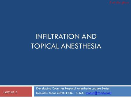 INFILTRATION AND TOPICAL ANESTHESIA Developing Countries Regional Anesthesia Lecture Series Daniel D. Moos CRNA, Ed.D. U.S.A.