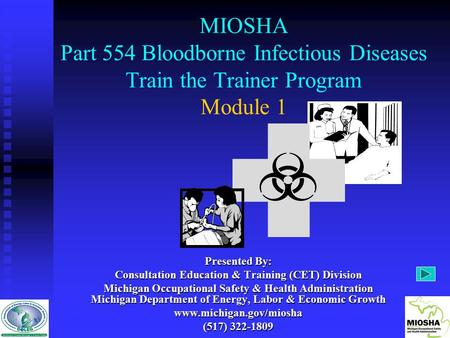 MIOSHA Part 554 Bloodborne Infectious Diseases Train the Trainer Program Module 1 Presented By: Consultation Education & Training (CET) Division Michigan.