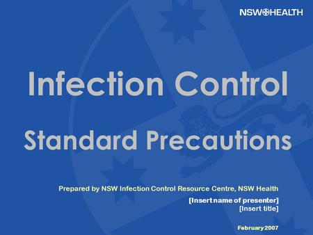 Prepared by NSW Infection Control Resource Centre, NSW Health [Insert name of presenter] [Insert title] February 2007 Infection Control Standard Precautions.