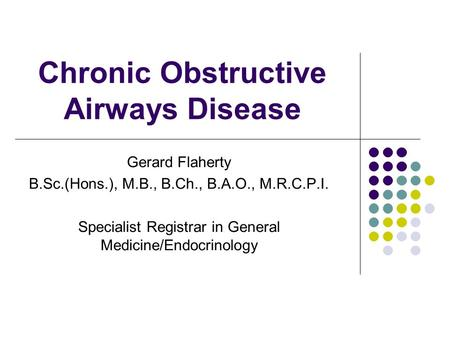 Chronic Obstructive Airways Disease Gerard Flaherty B.Sc.(Hons.), M.B., B.Ch., B.A.O., M.R.C.P.I. Specialist Registrar in General Medicine/Endocrinology.