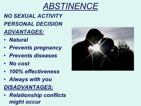 ABSTINENCE NO SEXUAL ACTIVITY PERSONAL DECISION ADVANTAGES: Natural Prevents pregnancy Prevents diseases No cost 100% effectiveness Always with you DISADVANTAGES: