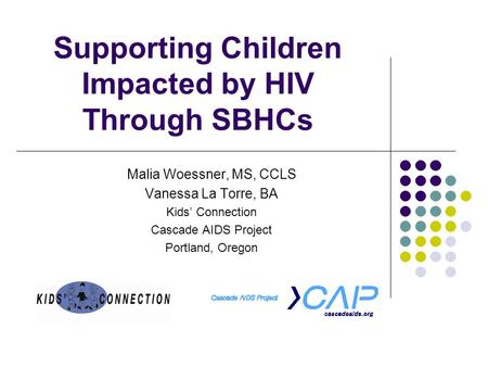 Supporting Children Impacted by HIV Through SBHCs Malia Woessner, MS, CCLS Vanessa La Torre, BA Kids' Connection Cascade AIDS Project Portland, Oregon.