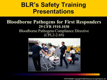 11017133/0409 Copyright © 2004 Business & Legal Reports, Inc. BLR's Safety Training Presentations Bloodborne Pathogens for First Responders 29 CFR 1910.1030.