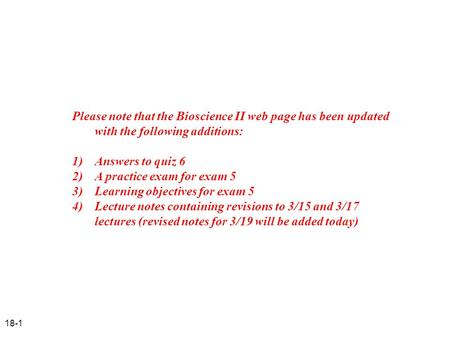 18-1 Please note that the Bioscience II web page has been updated with the following additions: 1) Answers to quiz 6 2) A practice exam for exam 5 3)Learning.