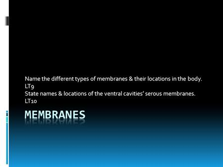 Name the different types of membranes & their locations in the body. LT9 State names & locations of the ventral cavities' serous membranes. LT10.