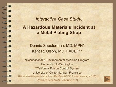Interactive Case Study: A Hazardous Materials Incident at a Metal Plating Shop Dennis Shusterman, MD, MPH* Kent R. Olson, MD, FACEP** *Occupational & Environmental.