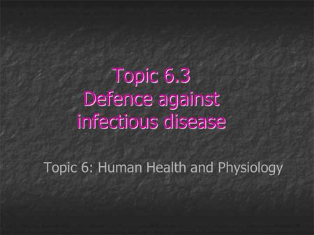 Topic 6.3 Defence against infectious disease Topic 6: Human Health and Physiology.