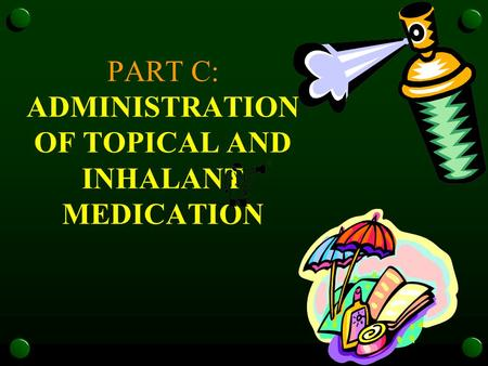 PART C: ADMINISTRATION OF TOPICAL AND INHALANT MEDICATION.