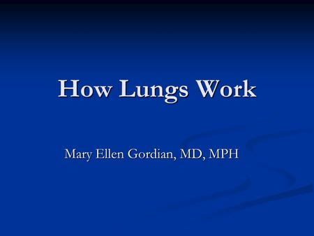 How Lungs Work Mary Ellen Gordian, MD, MPH. 2 Outline Normal anatomy and function of lungs Normal anatomy and function of lungs Natural defenses of airways.
