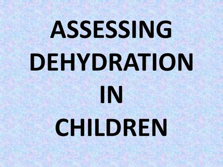 ASSESSING DEHYDRATION IN CHILDREN. INTRODUCTION Children are particularly susceptible to dehydration with acute gastroenteritis or other illnesses that.
