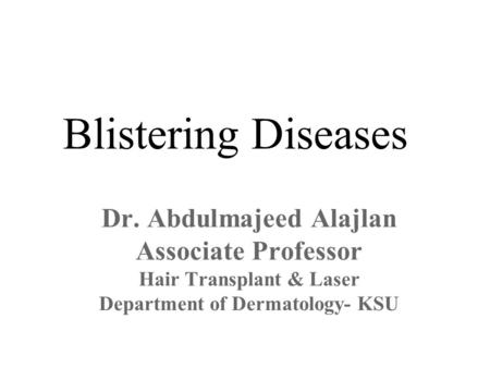 Blistering Diseases Dr. Abdulmajeed Alajlan Associate Professor Hair Transplant & Laser Department of Dermatology- KSU.