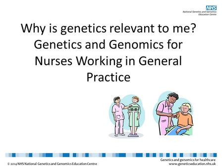 Genetics and genomics for healthcare www.geneticseducation.nhs.uk © 2014 NHS National Genetics and Genomics Education Centre Why is genetics relevant to.