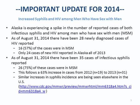 --IMPORTANT UPDATE FOR 2014-- Increased Syphilis and HIV among Men Who Have Sex with Men 1 Alaska is experiencing a spike in the number of reported cases.