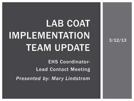 EHS Coordinator- Lead Contact Meeting Presented by: Mary Lindstrom LAB COAT IMPLEMENTATION TEAM UPDATE 3/12/13.