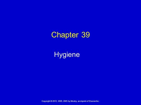 Copyright © 2013, 2009, 2005 by Mosby, an imprint of Elsevier Inc. Chapter 39 Hygiene.
