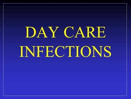 DAY CARE INFECTIONS. 13 million children under 5 years of age use child care services. National Center for Health Statistics, 2010.