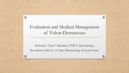 "Evaluation and Medical Management of Vulvar Dermatoses Katherine ""Casey"" Monahan, FNP-C, Dermatology Providence Little Co. of Mary Dermatology & Laser."