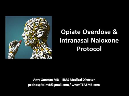 Opiate Overdose & Intranasal Naloxone Protocol Amy Gutman MD ~ EMS Medical Director /